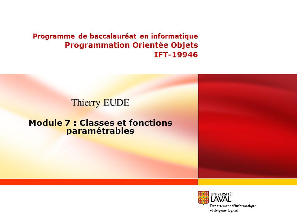 Programme de baccalauréat en informatique Programmation Orientée Objets IFT-19946 Thierry EUDE Module 7 : Classes et fonctions paramétrables Département dinformatique et de génie logiciel