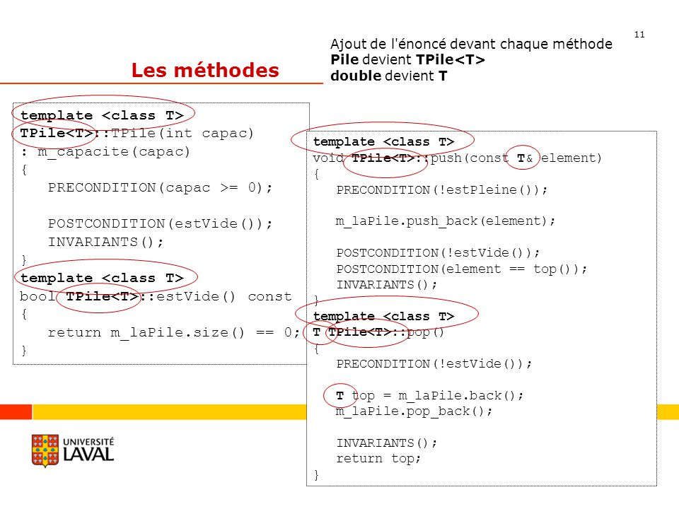 11 Département dinformatique et de génie logiciel Les méthodes Ajout de l énoncé devant chaque méthode Pile devient TPile double devient T template TPile ::TPile(int capac) : m_capacite(capac) { PRECONDITION(capac >= 0); POSTCONDITION(estVide()); INVARIANTS(); } template bool TPile ::estVide() const { return m_laPile.size() == 0; } template void TPile ::push(const T& element) { PRECONDITION(!estPleine()); m_laPile.push_back(element); POSTCONDITION(!estVide()); POSTCONDITION(element == top()); INVARIANTS(); } template T TPile ::pop() { PRECONDITION(!estVide()); T top = m_laPile.back(); m_laPile.pop_back(); INVARIANTS(); return top; }