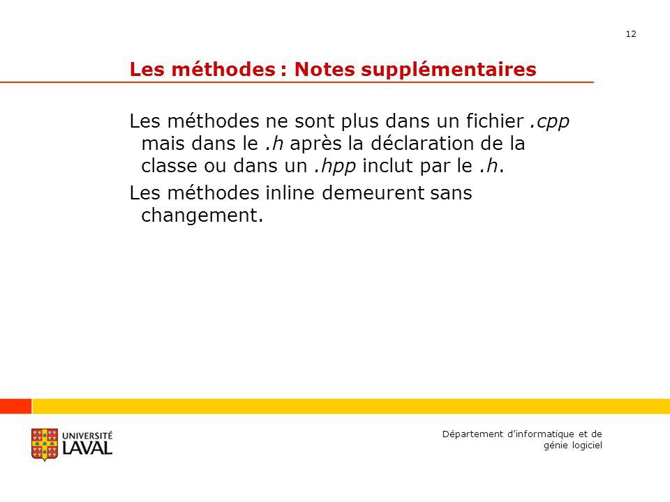 12 Département dinformatique et de génie logiciel Les méthodes : Notes supplémentaires Les méthodes ne sont plus dans un fichier.cpp mais dans le.h après la déclaration de la classe ou dans un.hpp inclut par le.h.