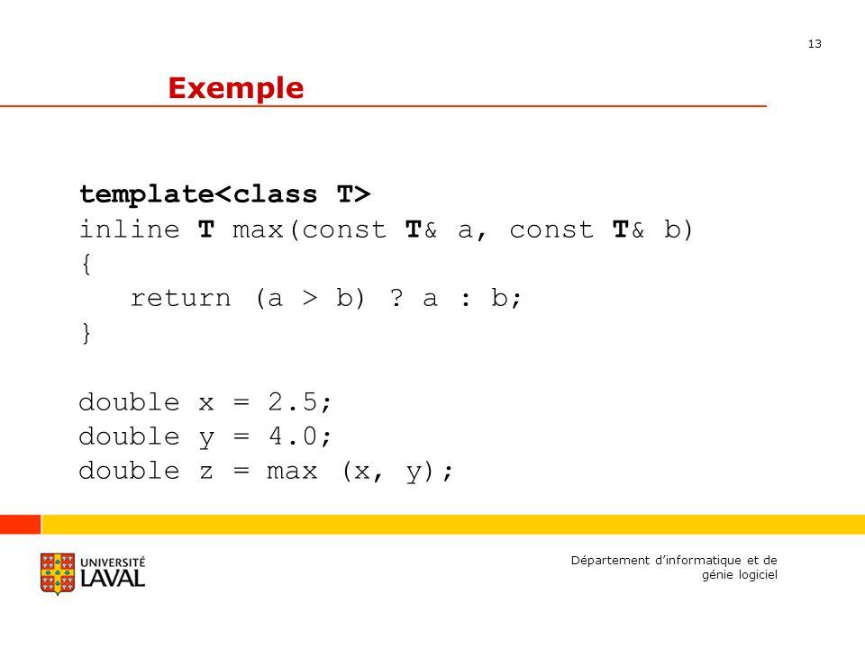 13 Département dinformatique et de génie logiciel Exemple template inline T max(const T& a, const T& b) { return (a > b) .