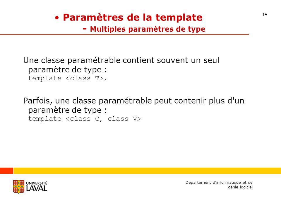 14 Département dinformatique et de génie logiciel Paramètres de la template - Multiples paramètres de type Une classe paramétrable contient souvent un seul paramètre de type : template.