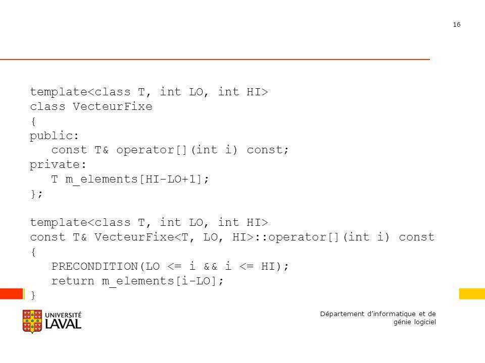 16 Département dinformatique et de génie logiciel template class VecteurFixe { public: const T& operator[](int i) const; private: T m_elements[HI-LO+1]; }; template const T& VecteurFixe ::operator[](int i) const { PRECONDITION(LO <= i && i <= HI); return m_elements[i-LO]; }