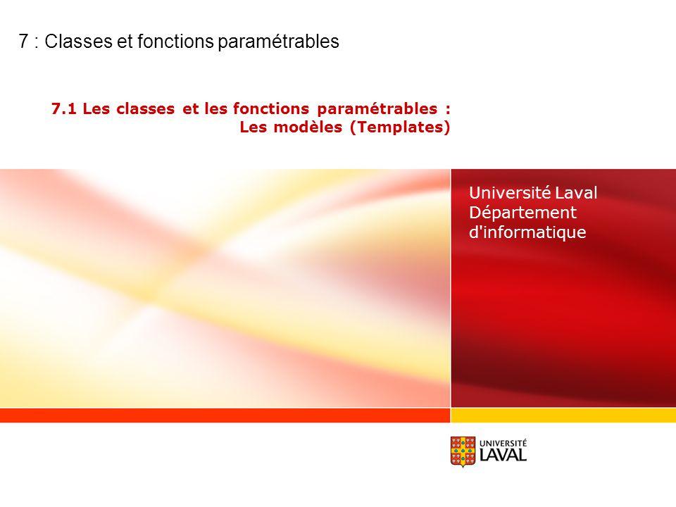 7.1 Les classes et les fonctions paramétrables : Les modèles (Templates) Université Laval Département d informatique 7 : Classes et fonctions paramétrables