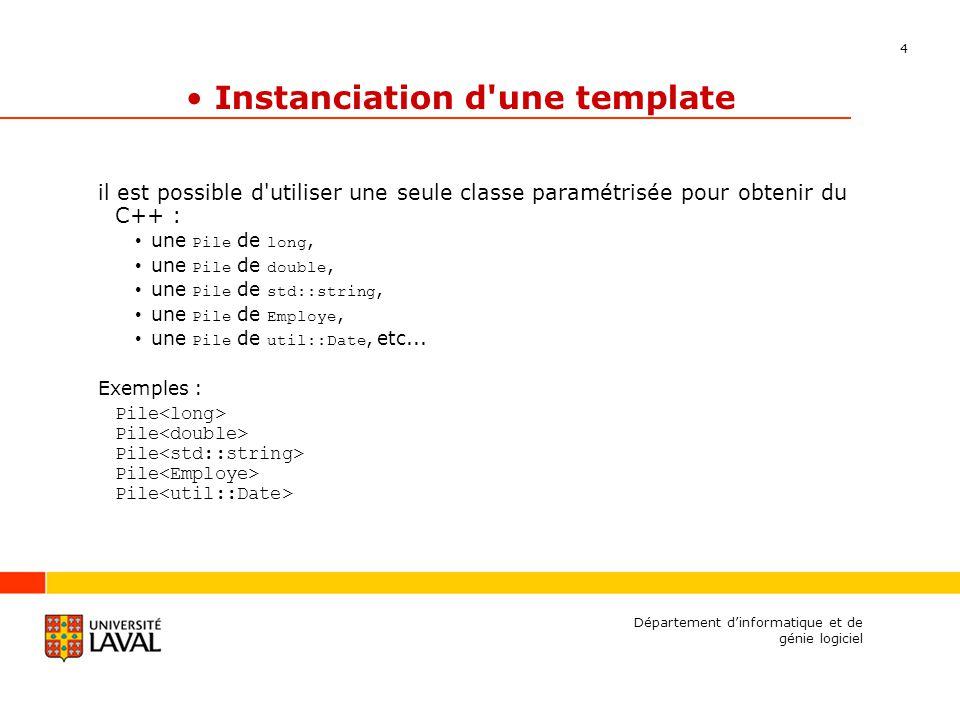 4 Département dinformatique et de génie logiciel Instanciation d une template il est possible d utiliser une seule classe paramétrisée pour obtenir du C++ : une Pile de long, une Pile de double, une Pile de std::string, une Pile de Employe, une Pile de util::Date, etc...