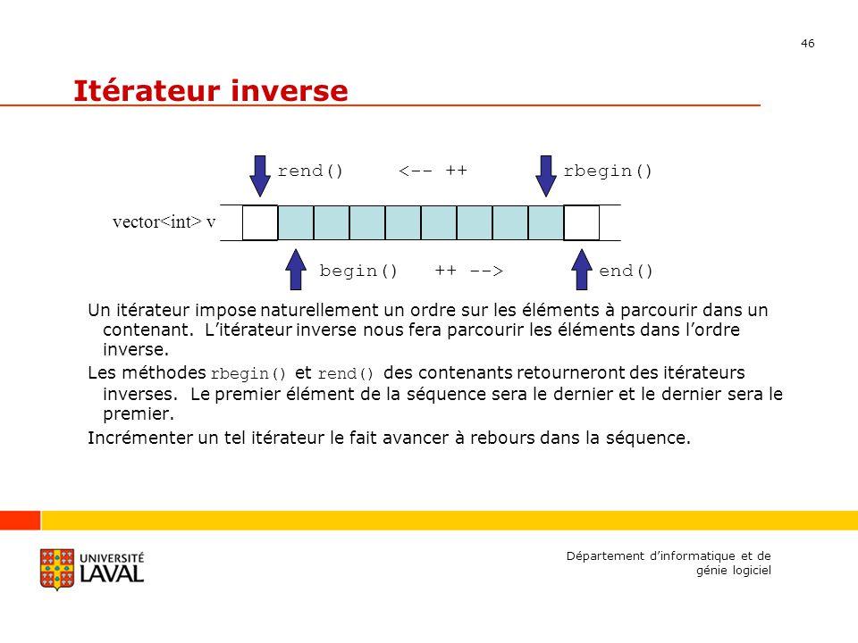 46 Département dinformatique et de génie logiciel Itérateur inverse Un itérateur impose naturellement un ordre sur les éléments à parcourir dans un contenant.