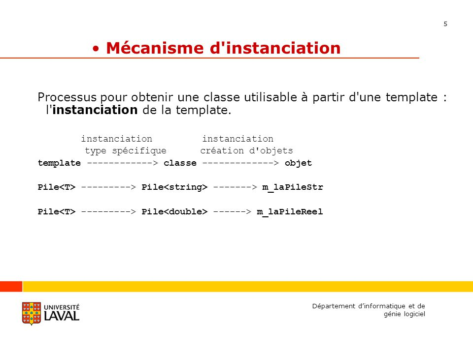 5 Département dinformatique et de génie logiciel Mécanisme d instanciation Processus pour obtenir une classe utilisable à partir d une template : l instanciation de la template.