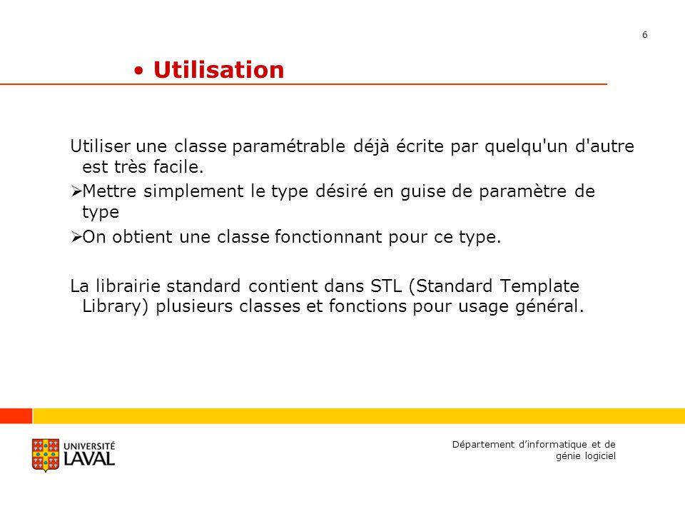 6 Département dinformatique et de génie logiciel Utilisation Utiliser une classe paramétrable déjà écrite par quelqu un d autre est très facile.