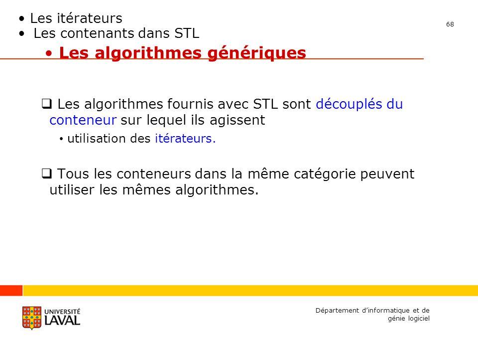 68 Département dinformatique et de génie logiciel Les algorithmes génériques Les algorithmes fournis avec STL sont découplés du conteneur sur lequel ils agissent utilisation des itérateurs.