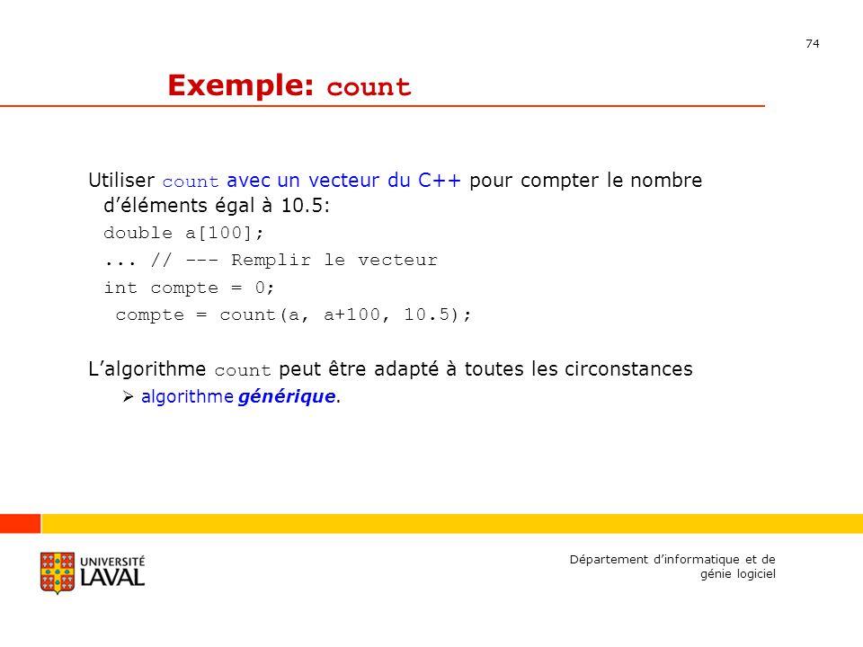 74 Département dinformatique et de génie logiciel Exemple: count Utiliser count avec un vecteur du C++ pour compter le nombre déléments égal à 10.5: double a[100];...