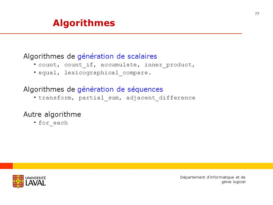 77 Département dinformatique et de génie logiciel Algorithmes de génération de scalaires count, count_if, accumulate, inner_product, equal, lexicographical_compare.