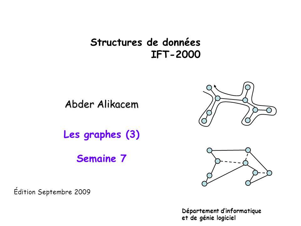 Structures de données IFT-2000 Abder Alikacem Les graphes (3) Semaine 7 Département dinformatique et de génie logiciel Édition Septembre 2009