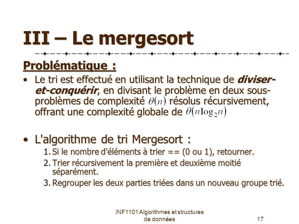 INF1101 Algorithmes et structures de données17 III – Le mergesort Problématique : Le tri est effectué en utilisant la technique de diviser- et-conquér