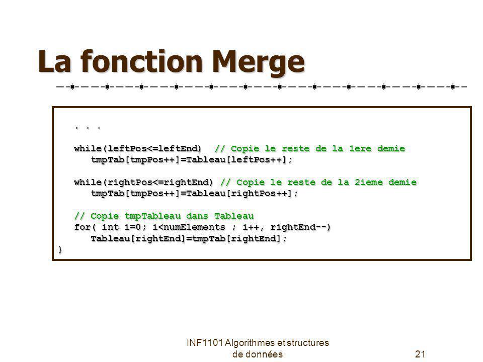 INF1101 Algorithmes et structures de données21 La fonction Merge...... while(leftPos<=leftEnd) // Copie le reste de la 1ere demie while(leftPos<=leftE