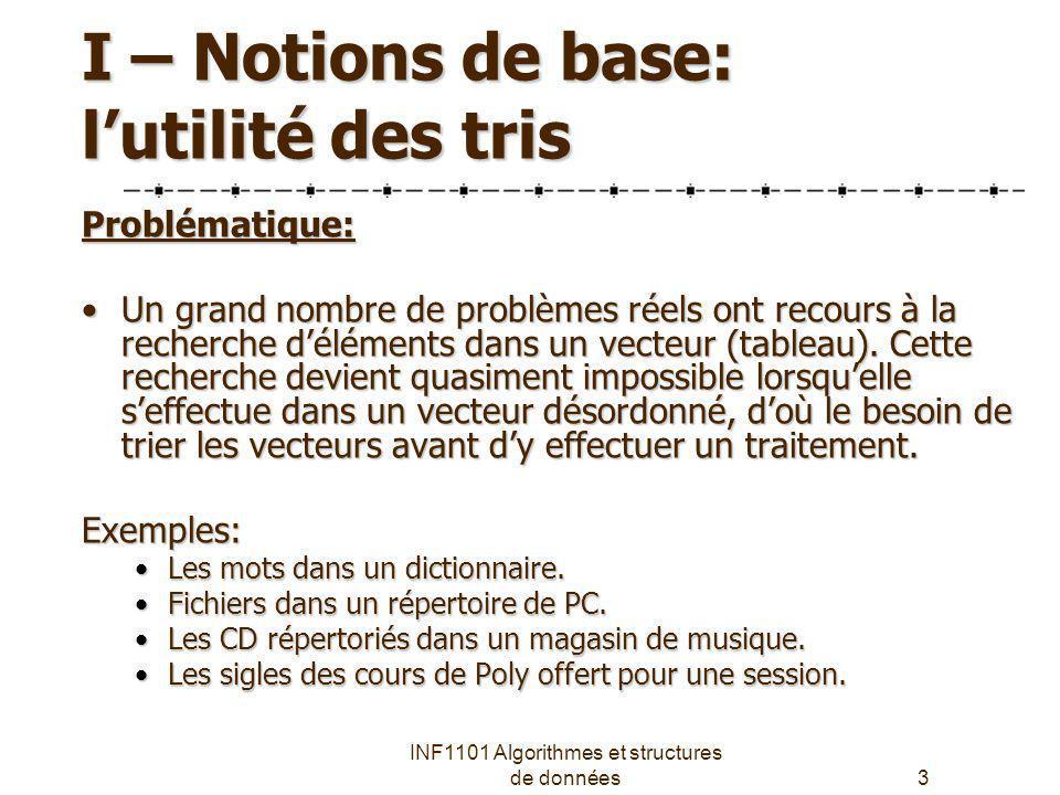 INF1101 Algorithmes et structures de données3 I – Notions de base: lutilité des tris Problématique: Un grand nombre de problèmes réels ont recours à l