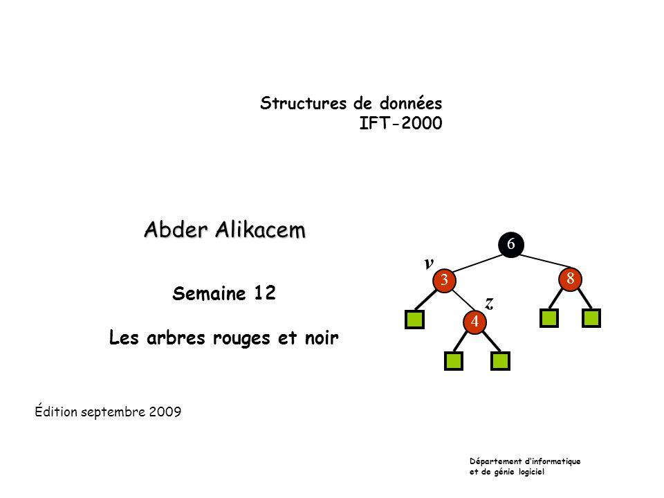 Structures de données IFT-2000 Abder Alikacem Semaine 12 Les arbres rouges et noir Département dinformatique et de génie logiciel Édition septembre 2009 6 3 8 4 v z