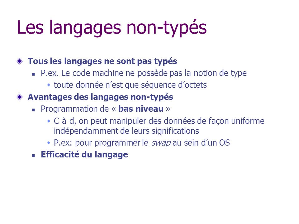 Les langages non-typés Tous les langages ne sont pas typés P.ex. Le code machine ne possède pas la notion de type toute donnée nest que séquence docte