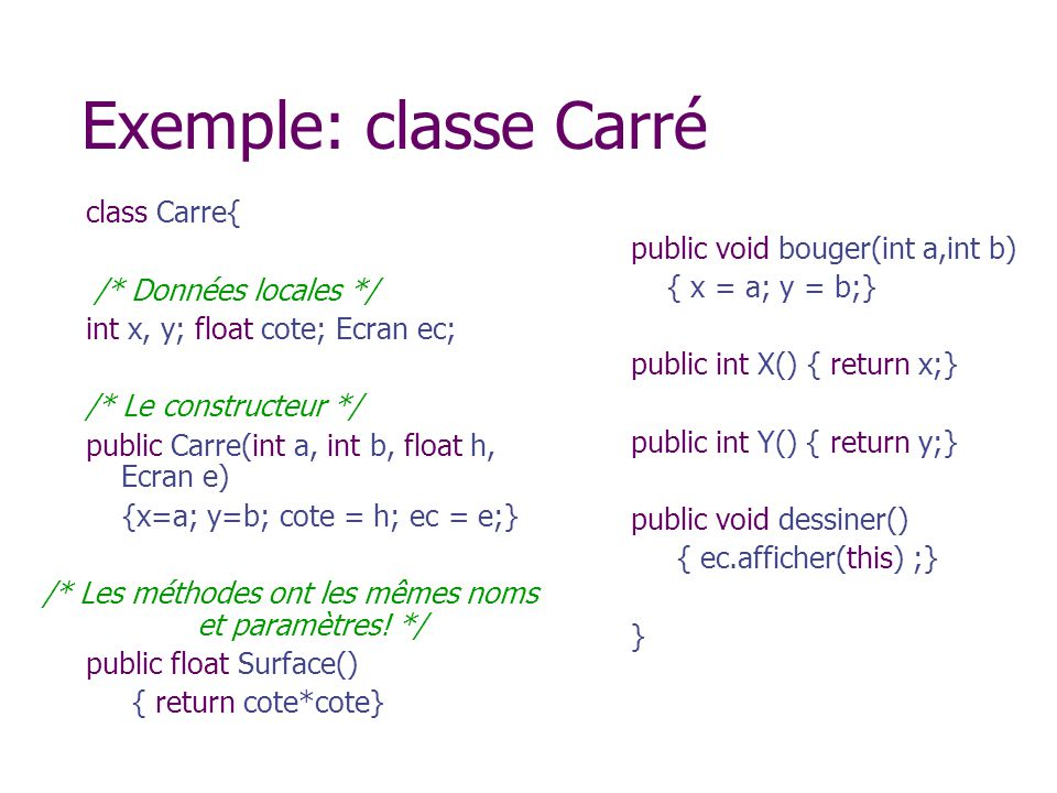 Exemple: classe Carré class Carre{ /* Données locales */ int x, y; float cote; Ecran ec; /* Le constructeur */ public Carre(int a, int b, float h, Ecr