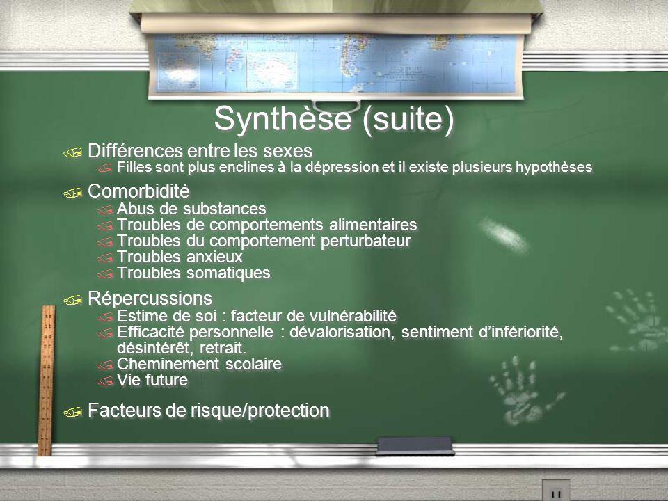 Synthèse (suite) Différences entre les sexes Filles sont plus enclines à la dépression et il existe plusieurs hypothèses Comorbidité Abus de substance