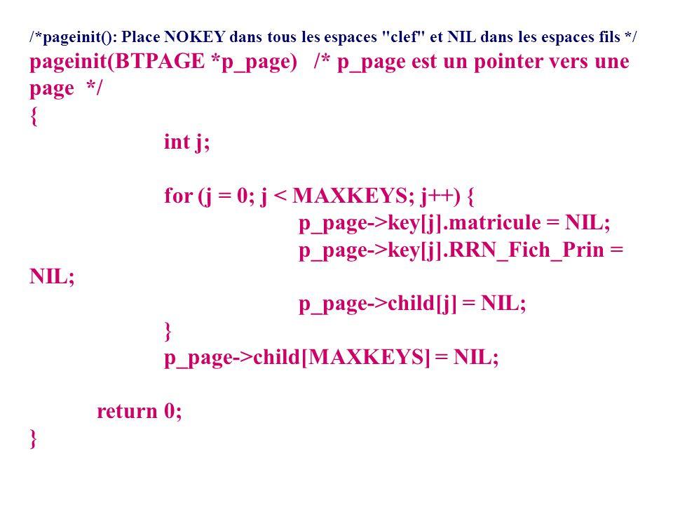 /*pageinit(): Place NOKEY dans tous les espaces clef et NIL dans les espaces fils */ pageinit(BTPAGE *p_page) /* p_page est un pointer vers une page */ { int j; for (j = 0; j < MAXKEYS; j++) { p_page->key[j].matricule = NIL; p_page->key[j].RRN_Fich_Prin = NIL; p_page->child[j] = NIL; } p_page->child[MAXKEYS] = NIL; return 0; }