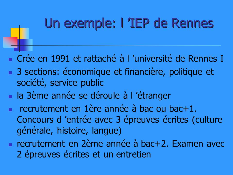 Un exemple: l IEP de Rennes Crée en 1991 et rattaché à l université de Rennes I 3 sections: économique et financière, politique et société, service pu