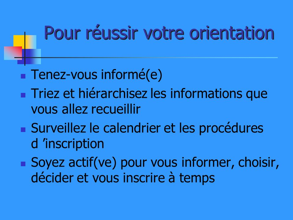 Pour réussir votre orientation Tenez-vous informé(e) Triez et hiérarchisez les informations que vous allez recueillir Surveillez le calendrier et les