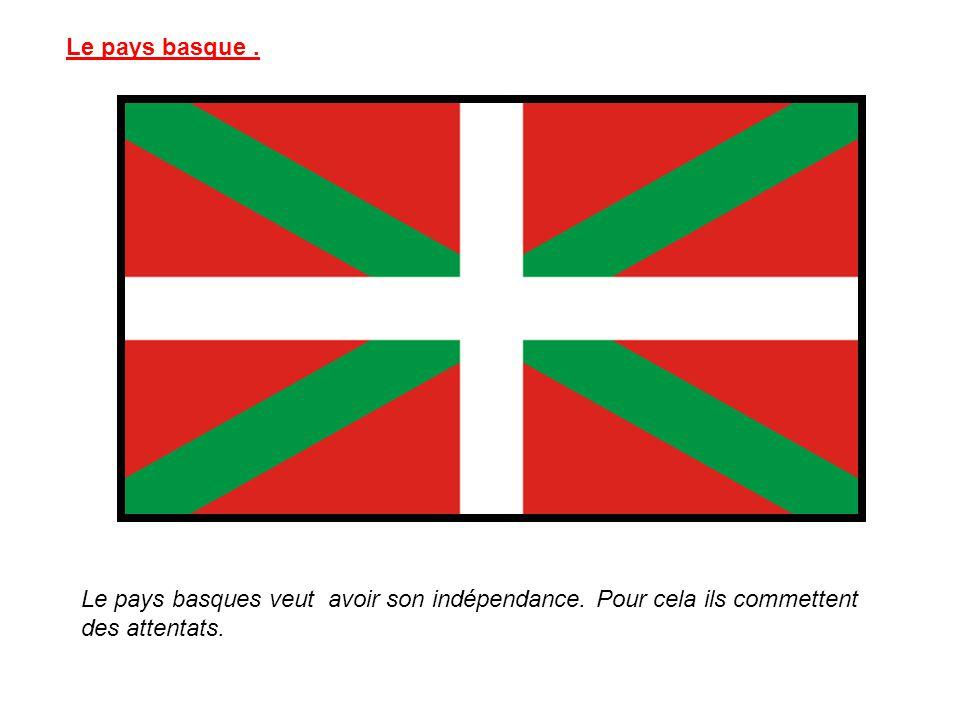 Le pays basque. Le pays basques veut avoir son indépendance. Pour cela ils commettent des attentats.
