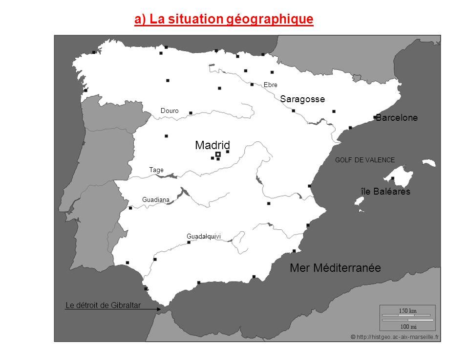 a) La situation géographique Le détroit de Gibraltar Mer Méditerranée Madrid Guadiana Tage Douro Guadalquivi Ebre GOLF DE VALENCE île Baléares Barcelo