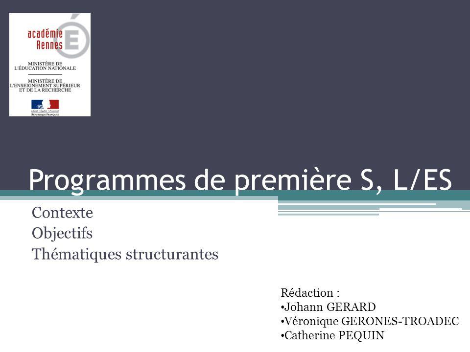 Programmes de première S, L/ES Contexte Objectifs Thématiques structurantes Rédaction : Johann GERARD Véronique GERONES-TROADEC Catherine PEQUIN