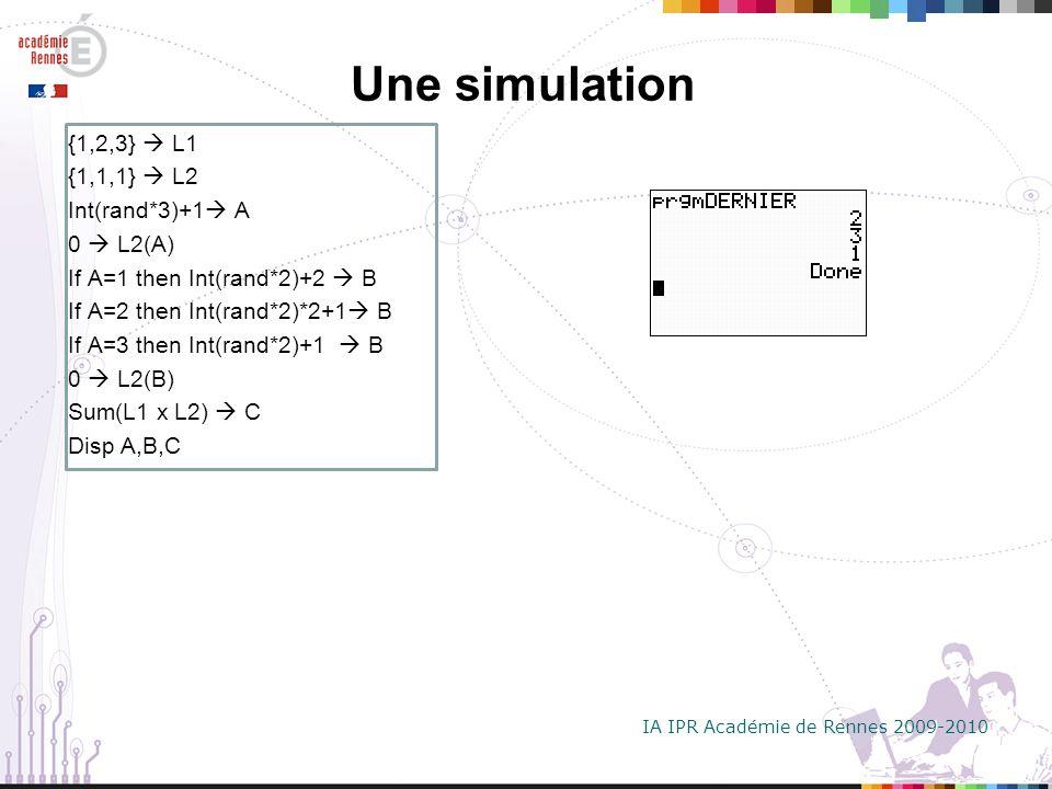 IA IPR Académie de Rennes 2009-2010 Une simulation {1,2,3} L1 {1,1,1} L2 Int(rand*3)+1 A 0 L2(A) If A=1 then Int(rand*2)+2 B If A=2 then Int(rand*2)*2+1 B If A=3 then Int(rand*2)+1 B 0 L2(B) Sum(L1 x L2) C Disp A,B,C