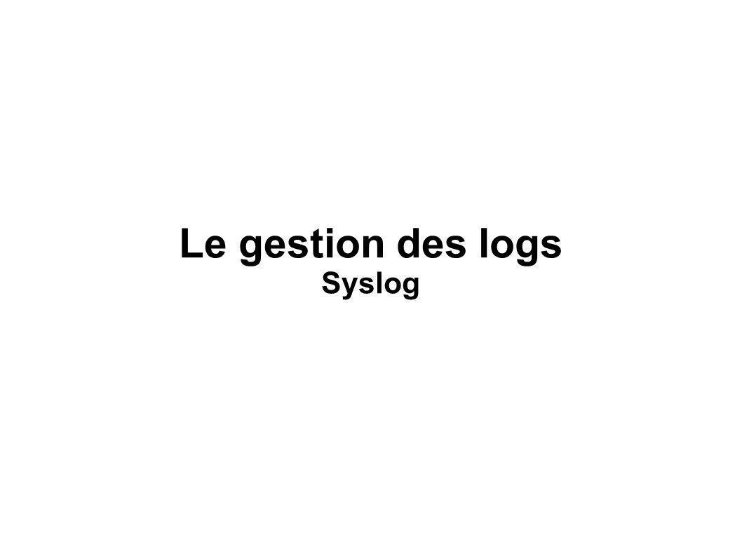 Syslog Présentation générale Principes de fonctionnement Le format syslog Niveaux de gravité Facilités L offre Syslog Rsyslog Syslog-ng Mise en oeuvre