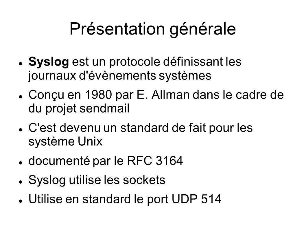 Présentation générale - suite Protocole client-serveur Permet la centralisation des logs Protocole utilisé par de nombreux dispositifs réseau (routeurs, switch, imprimantes) Dispositif important