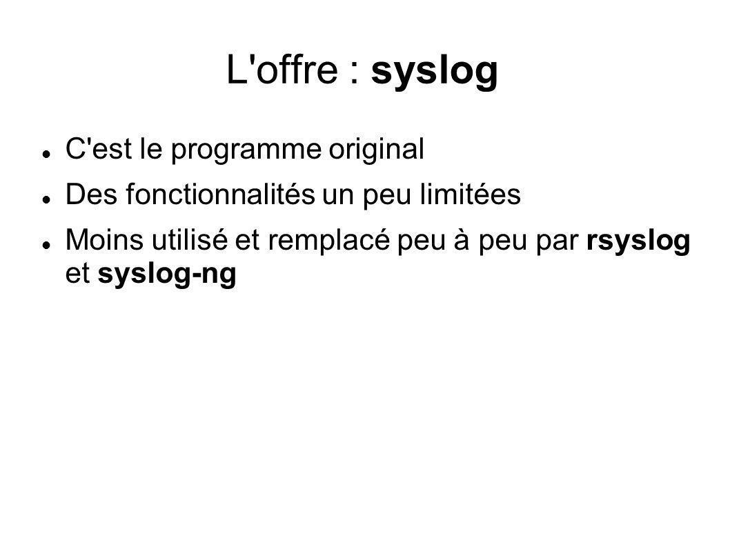 L offre : rsyslog Début du projet en 2004 Devenu le syslog standard pour Debian, Ubuntu et Fedora Fonctionnalités : Timestamps ISO 8601 à la timestamp with milliseconde Gère les relais : possibilité de connaître le chemin parcourus par les messages transport sur TCP support GSS-API et TLS Stockage dans les bases de sdonnées support du nouveau syslog IETF