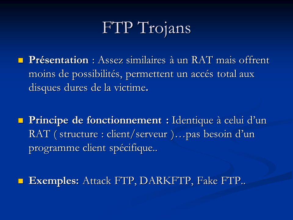 FTP Trojans Présentation : Assez similaires à un RAT mais offrent moins de possibilités, permettent un accés total aux disques dures de la victime.