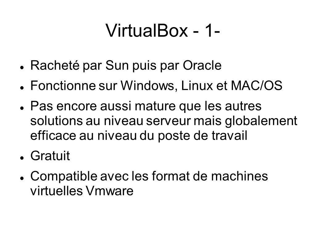 VirtualBox - 1- Racheté par Sun puis par Oracle Fonctionne sur Windows, Linux et MAC/OS Pas encore aussi mature que les autres solutions au niveau ser