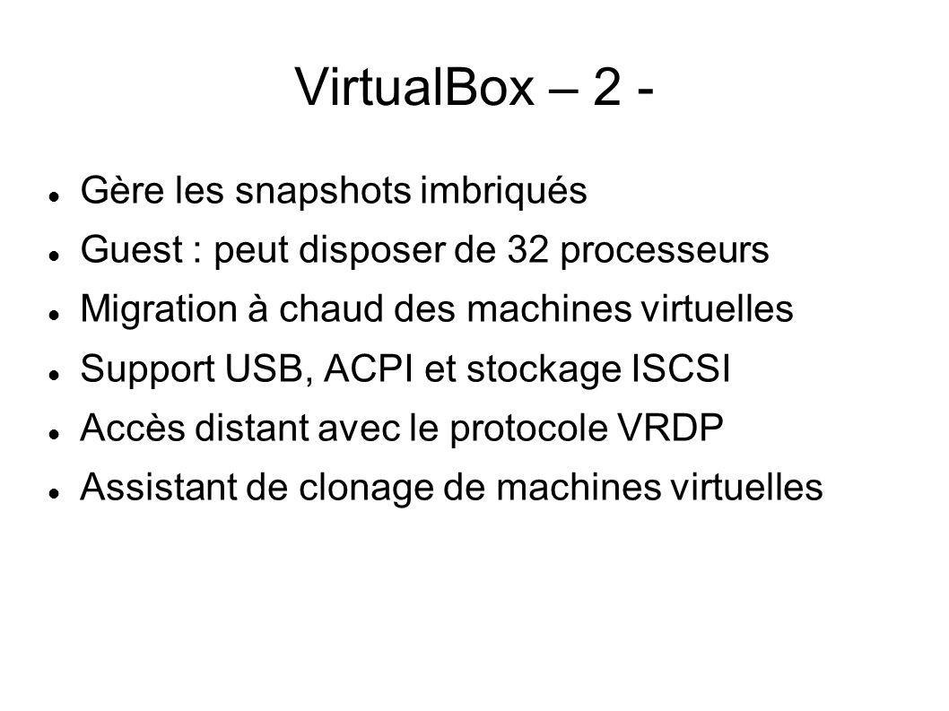 VirtualBox – 2 - Gère les snapshots imbriqués Guest : peut disposer de 32 processeurs Migration à chaud des machines virtuelles Support USB, ACPI et s