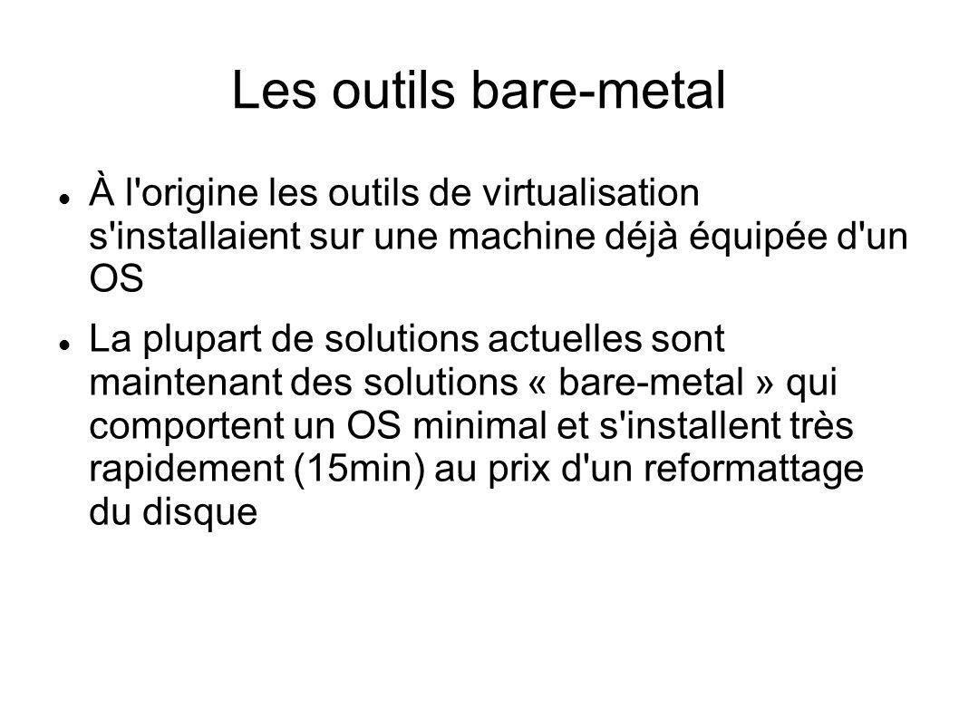 Les outils bare-metal À l'origine les outils de virtualisation s'installaient sur une machine déjà équipée d'un OS La plupart de solutions actuelles s