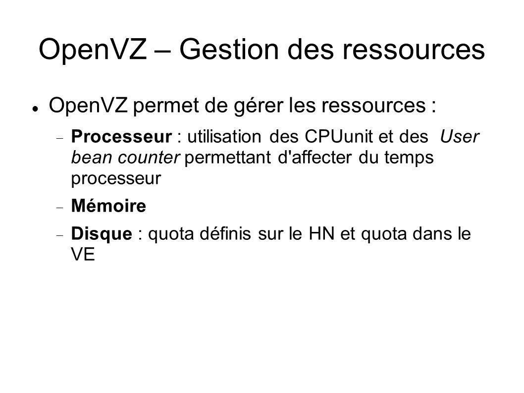 OpenVZ – Gestion des ressources OpenVZ permet de gérer les ressources : Processeur : utilisation des CPUunit et des User bean counter permettant d'aff