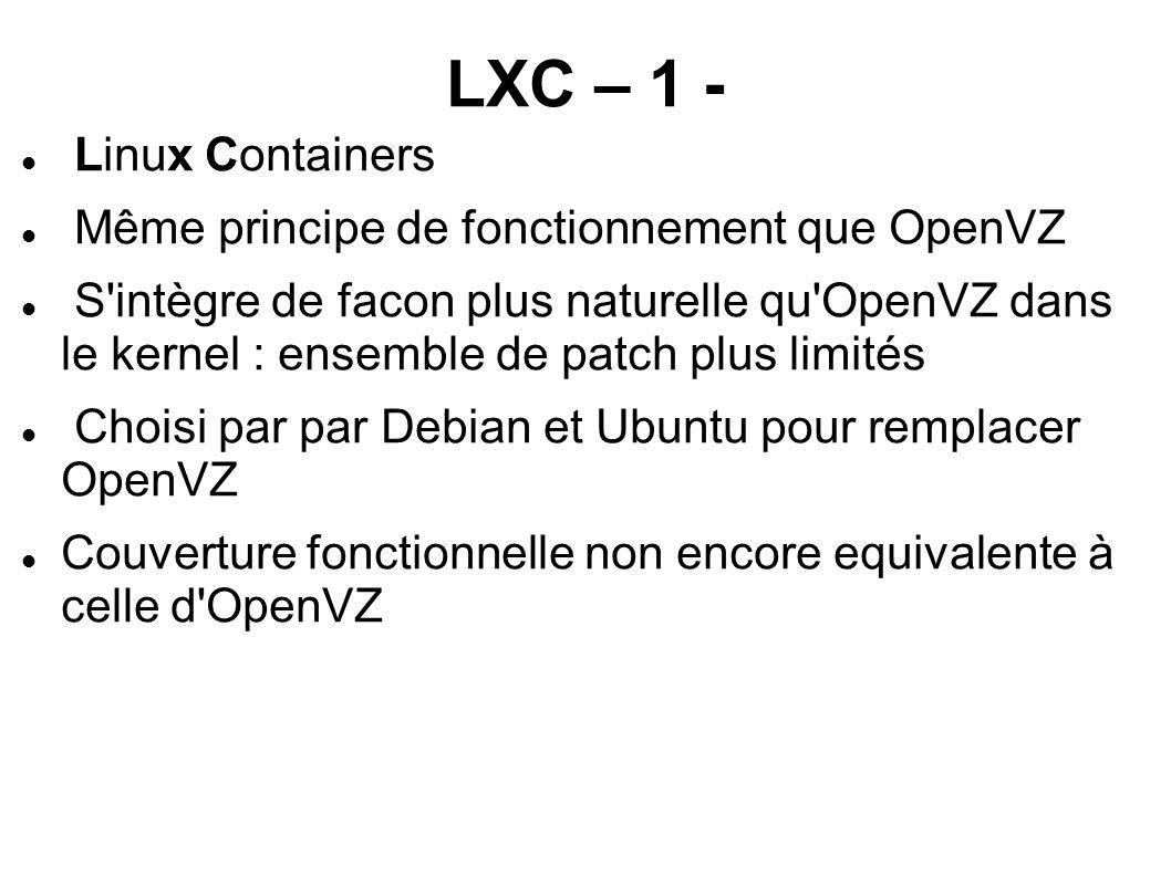 LXC – 1 - Linux Containers Même principe de fonctionnement que OpenVZ S'intègre de facon plus naturelle qu'OpenVZ dans le kernel : ensemble de patch p