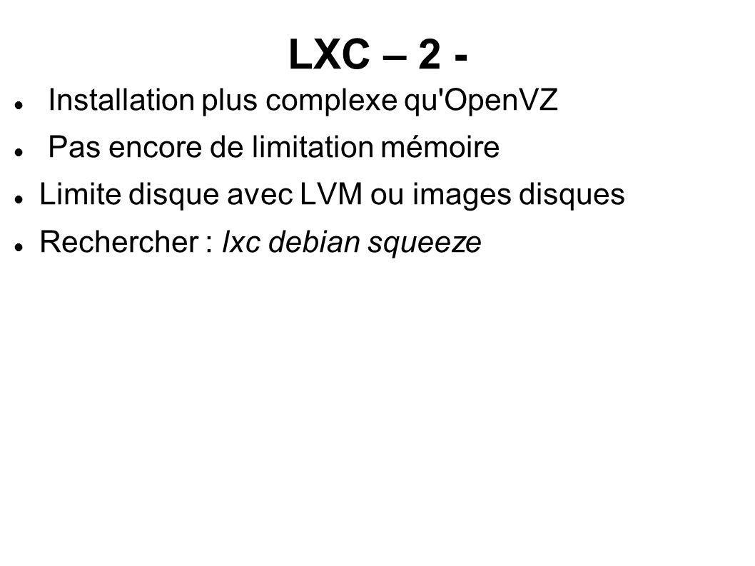 LXC – 2 - Installation plus complexe qu'OpenVZ Pas encore de limitation mémoire Limite disque avec LVM ou images disques Rechercher : lxc debian squee