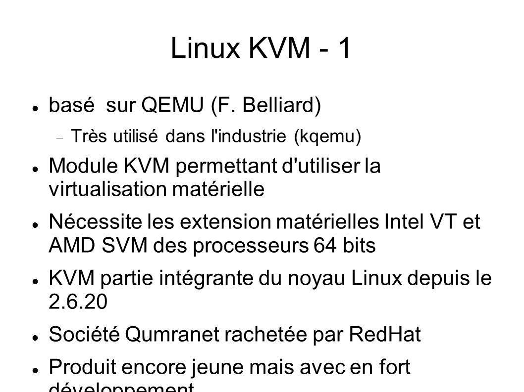 Linux KVM - 1 basé sur QEMU (F. Belliard) Très utilisé dans l'industrie (kqemu) Module KVM permettant d'utiliser la virtualisation matérielle Nécessit