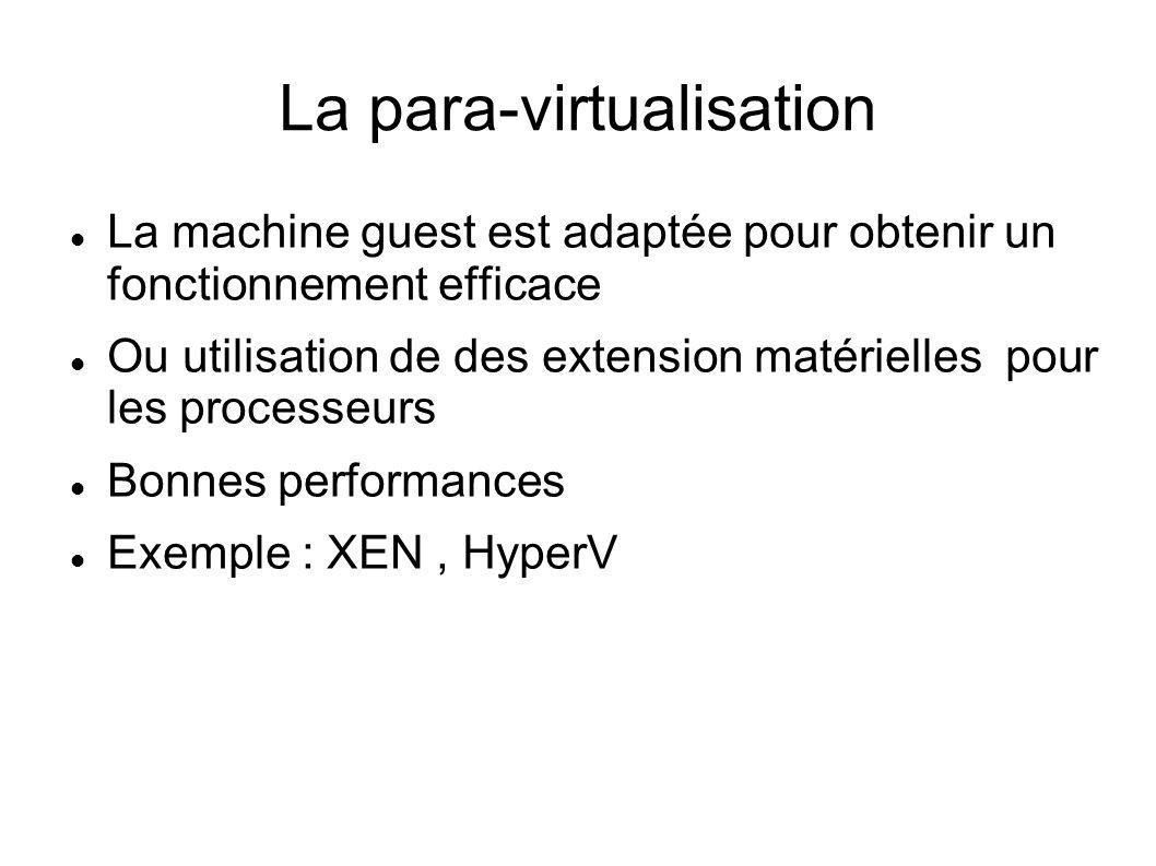 La para-virtualisation La machine guest est adaptée pour obtenir un fonctionnement efficace Ou utilisation de des extension matérielles pour les proce
