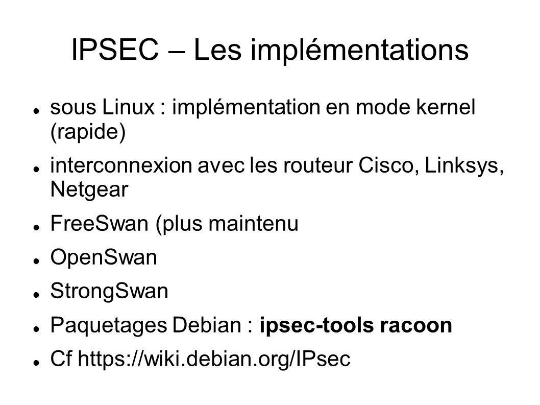 IPSEC – Les implémentations sous Linux : implémentation en mode kernel (rapide) interconnexion avec les routeur Cisco, Linksys, Netgear FreeSwan (plus maintenu OpenSwan StrongSwan Paquetages Debian : ipsec-tools racoon Cf https://wiki.debian.org/IPsec