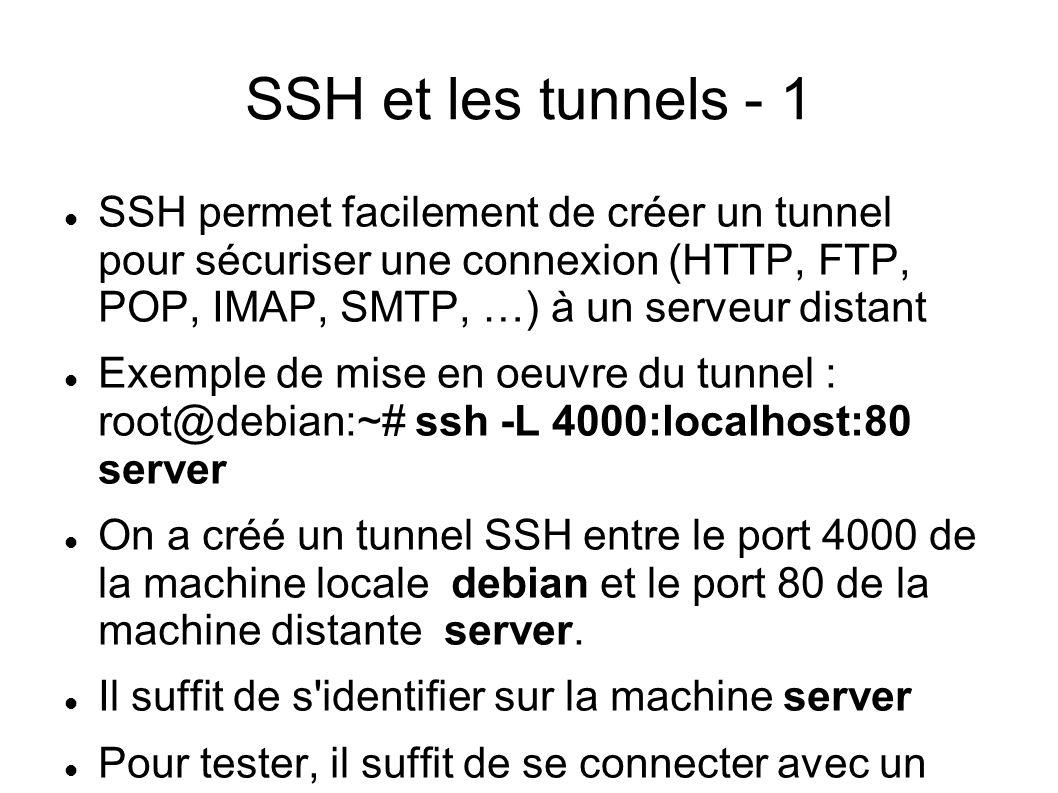 SSH et les tunnels - 1 SSH permet facilement de créer un tunnel pour sécuriser une connexion (HTTP, FTP, POP, IMAP, SMTP, …) à un serveur distant Exemple de mise en oeuvre du tunnel : root@debian:~# ssh -L 4000:localhost:80 server On a créé un tunnel SSH entre le port 4000 de la machine locale debian et le port 80 de la machine distante server.