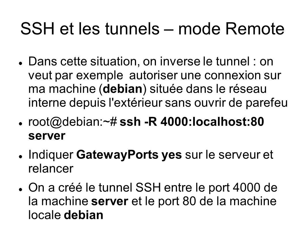 SSH et les tunnels – mode Remote Dans cette situation, on inverse le tunnel : on veut par exemple autoriser une connexion sur ma machine (debian) située dans le réseau interne depuis l extérieur sans ouvrir de parefeu root@debian:~# ssh -R 4000:localhost:80 server Indiquer GatewayPorts yes sur le serveur et relancer On a créé le tunnel SSH entre le port 4000 de la machine server et le port 80 de la machine locale debian