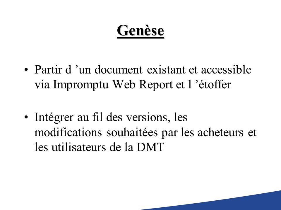 Genèse Partir d un document existant et accessible via Impromptu Web Report et l étoffer Intégrer au fil des versions, les modifications souhaitées par les acheteurs et les utilisateurs de la DMT