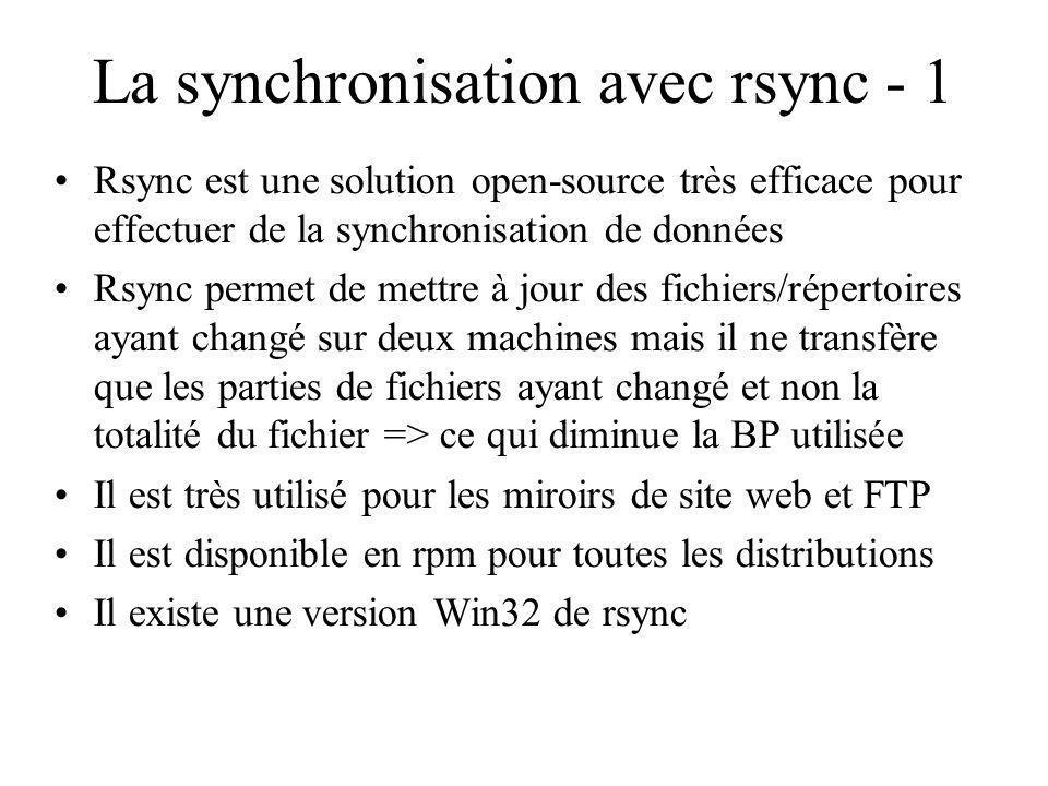 La synchronisation avec rsync - 1 Rsync est une solution open-source très efficace pour effectuer de la synchronisation de données Rsync permet de mettre à jour des fichiers/répertoires ayant changé sur deux machines mais il ne transfère que les parties de fichiers ayant changé et non la totalité du fichier => ce qui diminue la BP utilisée Il est très utilisé pour les miroirs de site web et FTP Il est disponible en rpm pour toutes les distributions Il existe une version Win32 de rsync