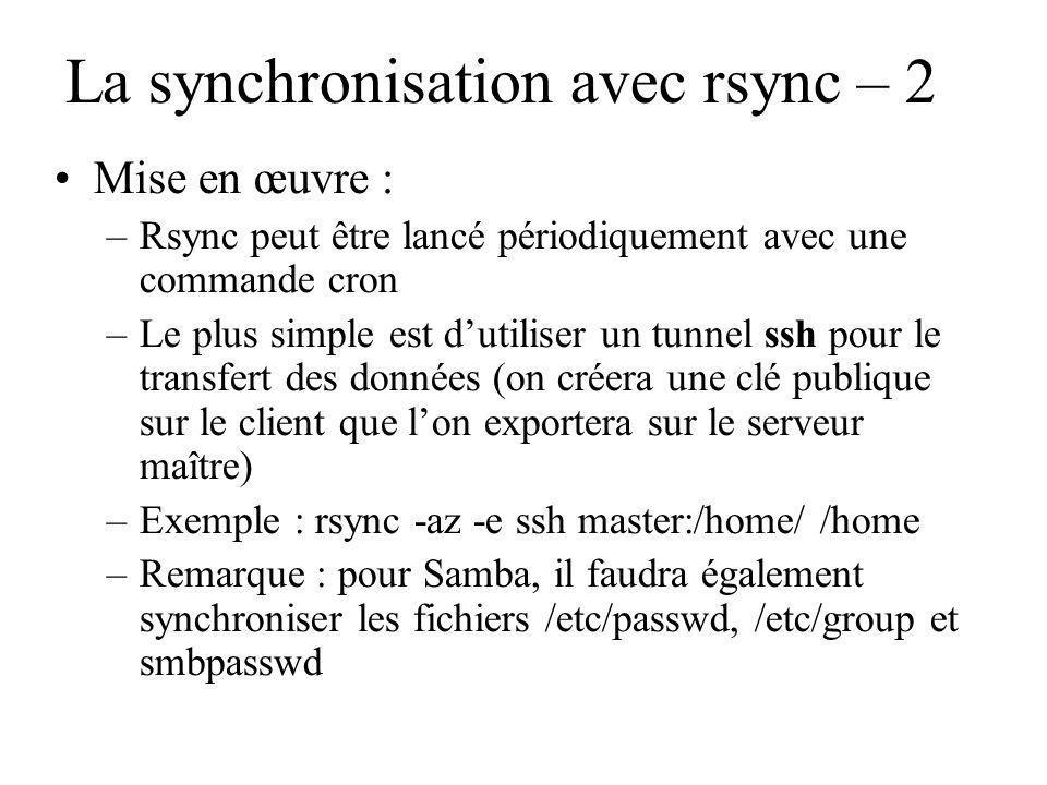 La synchronisation avec rsync – 2 Mise en œuvre : –Rsync peut être lancé périodiquement avec une commande cron –Le plus simple est dutiliser un tunnel ssh pour le transfert des données (on créera une clé publique sur le client que lon exportera sur le serveur maître) –Exemple : rsync -az -e ssh master:/home/ /home –Remarque : pour Samba, il faudra également synchroniser les fichiers /etc/passwd, /etc/group et smbpasswd