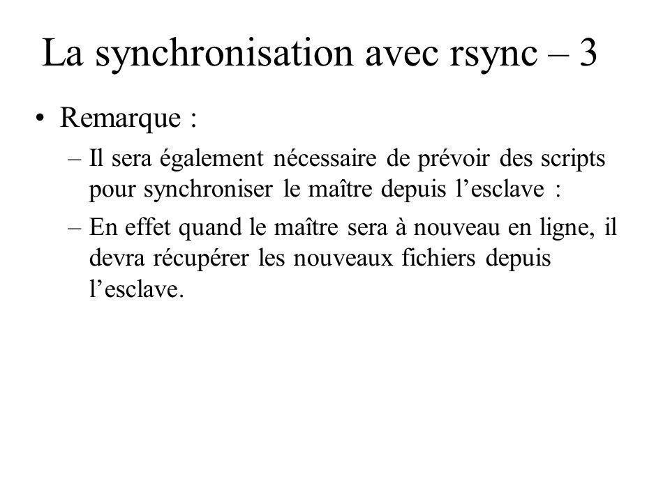 La synchronisation avec rsync – 3 Remarque : –Il sera également nécessaire de prévoir des scripts pour synchroniser le maître depuis lesclave : –En effet quand le maître sera à nouveau en ligne, il devra récupérer les nouveaux fichiers depuis lesclave.