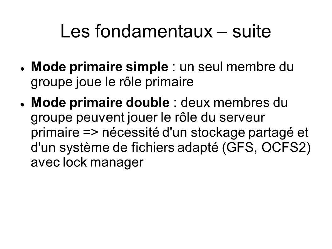Les fondamentaux – suite Mode primaire simple : un seul membre du groupe joue le rôle primaire Mode primaire double : deux membres du groupe peuvent jouer le rôle du serveur primaire => nécessité d un stockage partagé et d un système de fichiers adapté (GFS, OCFS2) avec lock manager