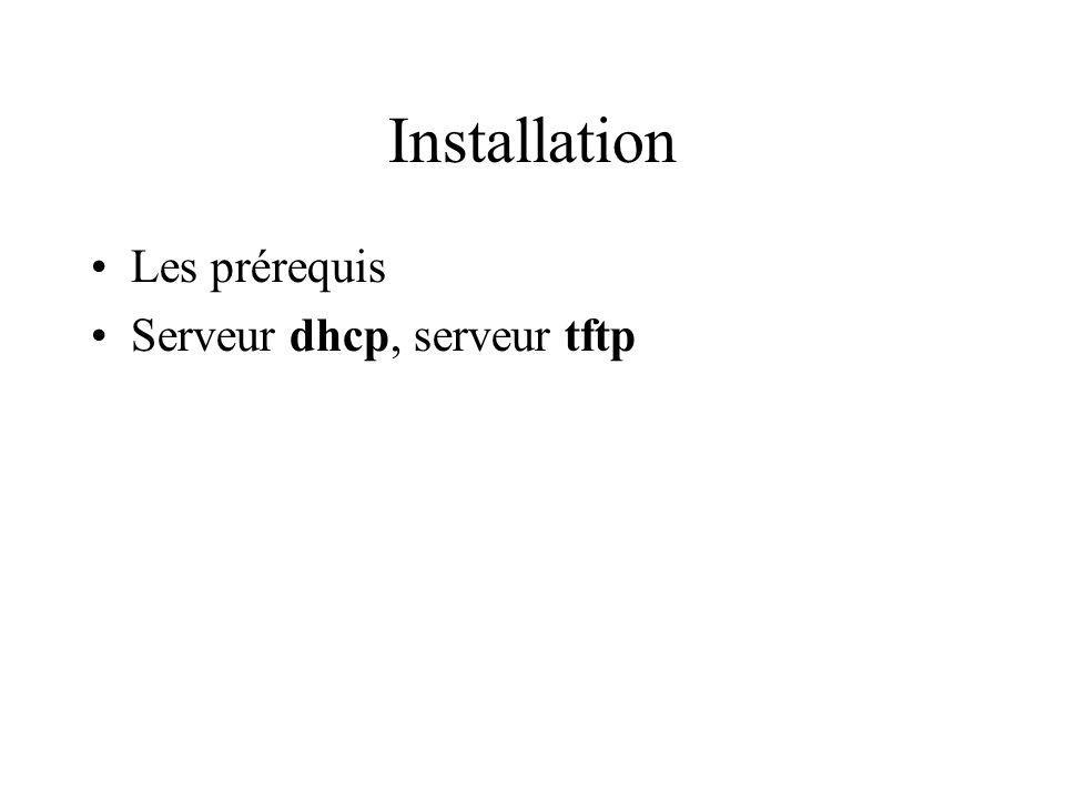 Installation TFTP Installer : apt-get install tftpd-hpa Editer /etc/default/tftpd-hpa et changer : RUN_DAEMON= yes OPTIONS= -l -s /var/lib/tftpboot Créer racine tftp : root@itchy:~# mkdir -p /var/lib/tftpboot root@itchy:~# /etc/init.d/tftpd-hpa start